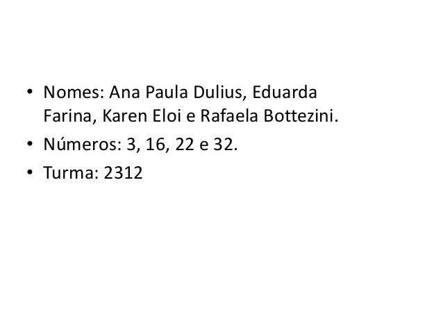 • Nomes: Ana Paula Dulius, EduardaFarina, Karen Eloi e Rafaela Bottezini.• Números: 3, 16, 22 e 32.• Turma: 2312
