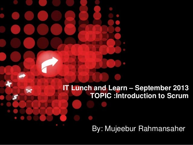 IT Lunch and Learn – September 2013 TOPIC :Introduction to Scrum  By: Mujeebur Rahmansaher