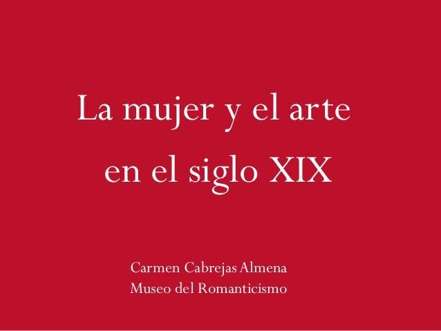 La mujer y el arte en el siglo XIX Carmen Cabrejas Almena Museo del Romanticismo