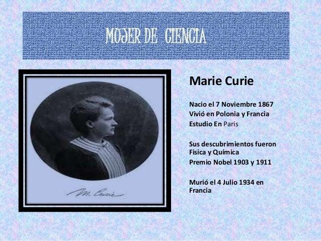MUJER DE CIENCIA             Marie Curie             Nacio el 7 Noviembre 1867             Vivió en Polonia y Francia     ...