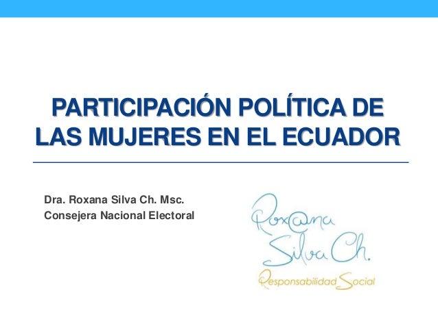 PARTICIPACIÓN POLÍTICA DE LAS MUJERES EN EL ECUADOR Dra. Roxana Silva Ch. Msc. Consejera Nacional Electoral