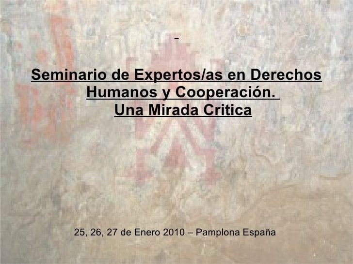 <ul><li>Seminario de Expertos/as en Derechos Humanos y Cooperación.  Una Mirada Critica </li></ul><ul><li>25, 26, 27 de En...