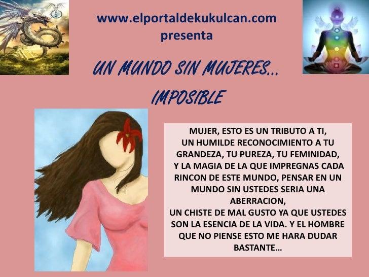 www.elportaldekukulcan.compresenta<br />UN MUNDO SIN MUJERES…<br />IMPOSIBLE<br />MUJER, ESTO ES UN TRIBUTO A TI,<br />UN ...