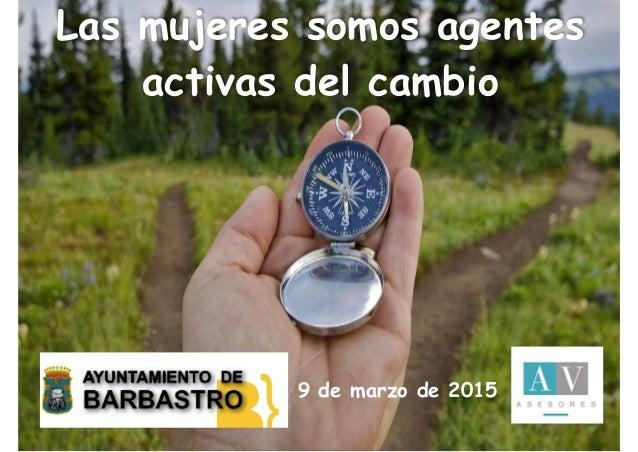 Las mujeres somos agentes activas del cambio 9 de marzo de 2015