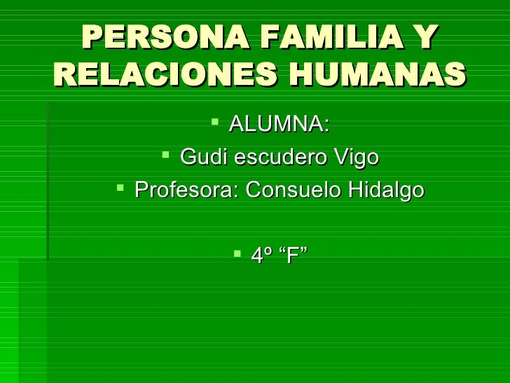 PERSONA FAMILIA Y RELACIONES HUMANAS <ul><li>ALUMNA: </li></ul><ul><li>Gudi escudero Vigo </li></ul><ul><li>Profesora: Con...