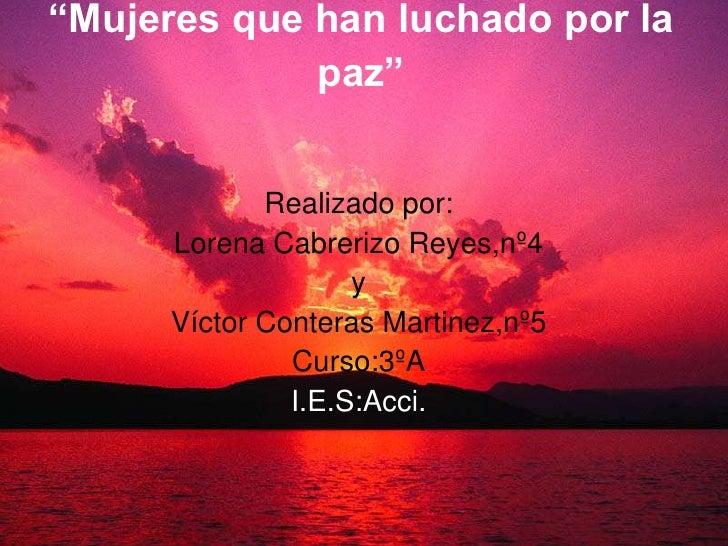 """""""Mujeres que han luchado por la paz""""<br />Realizado por:<br />Lorena Cabrerizo Reyes,nº4<br />y<br />Víctor Conteras Marti..."""