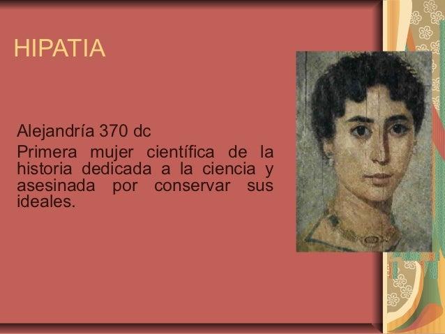 HIPATIAAlejandría 370 dcPrimera mujer científica de lahistoria dedicada a la ciencia yasesinada por conservar susideales.