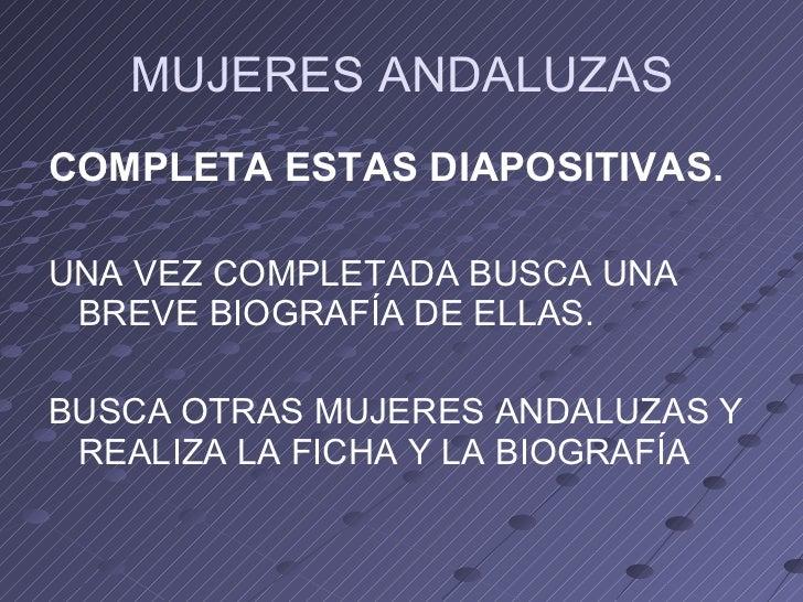 MUJERES ANDALUZAS <ul><li>COMPLETA ESTAS DIAPOSITIVAS. </li></ul><ul><li>UNA VEZ COMPLETADA BUSCA UNA BREVE BIOGRAFÍA DE E...