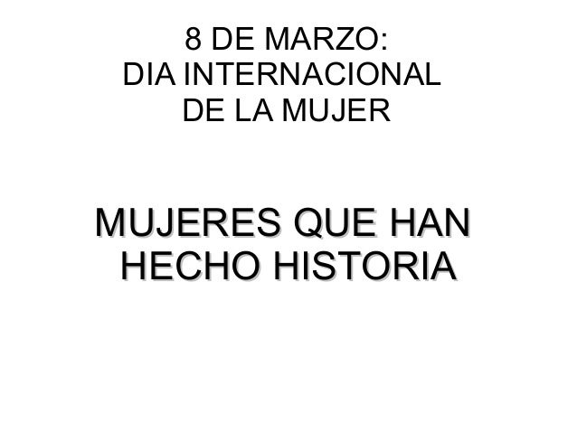 MUJERES QUE HANMUJERES QUE HAN HECHO HISTORIAHECHO HISTORIA 8 DE MARZO: DIA INTERNACIONAL DE LA MUJER