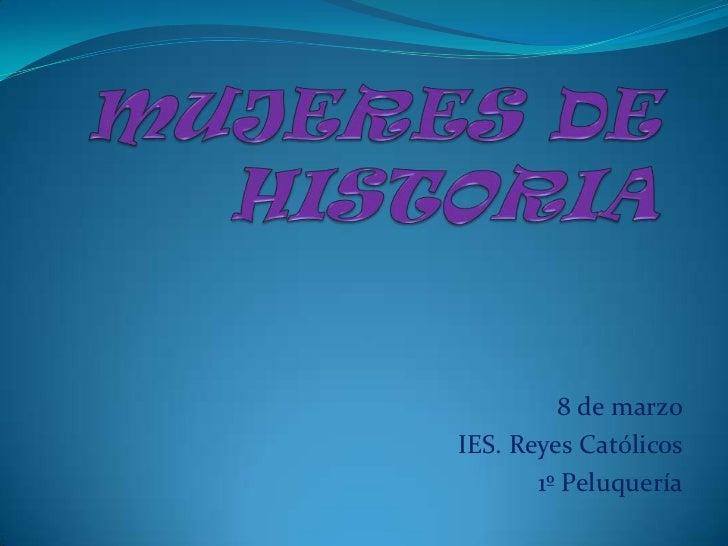MUJERES DE HISTORIA<br />8 de marzo<br />IES. Reyes Católicos<br />1º Peluquería<br />