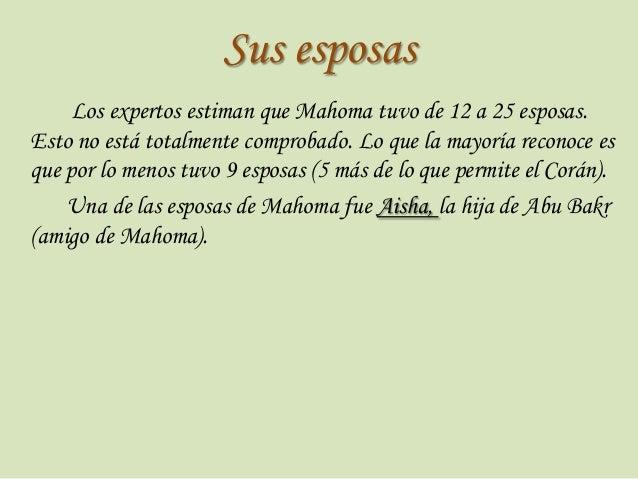 Sus esposas Los expertos estiman que Mahoma tuvo de 12 a 25 esposas. Esto no está totalmente comprobado. Lo que la mayoría...