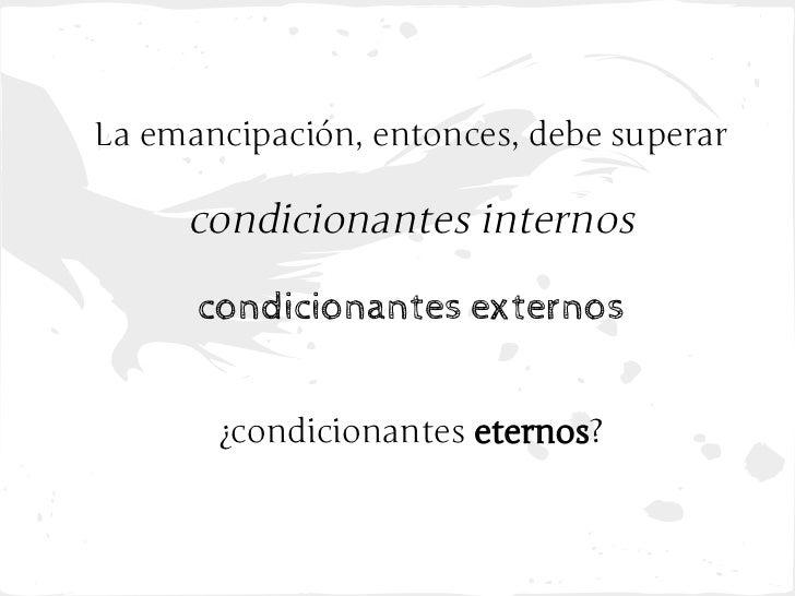 La emancipación, entonces, debe superar     condicionantes internos      condicionantes externos       ¿condicionantes ete...