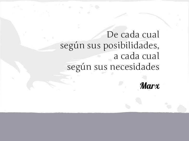 De cada cualsegún sus posibilidades,             a cada cual  según sus necesidades                   Marx
