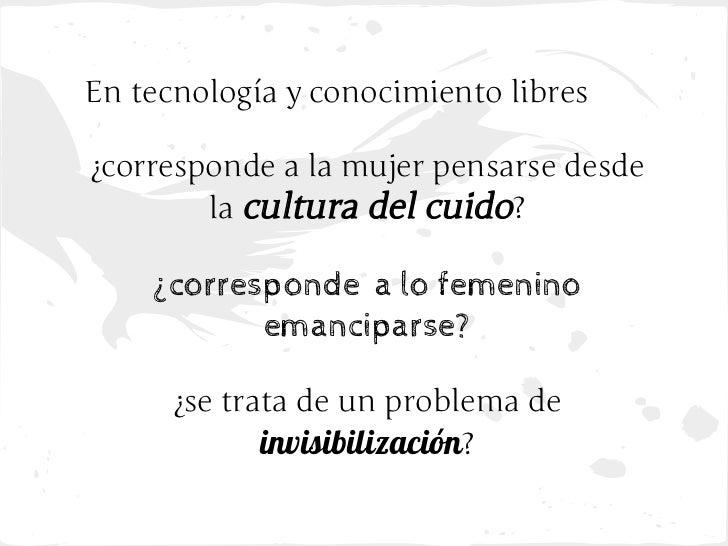 En tecnología y conocimiento libres¿corresponde a la mujer pensarse desde        la cultura del cuido?    ¿corresponde a l...