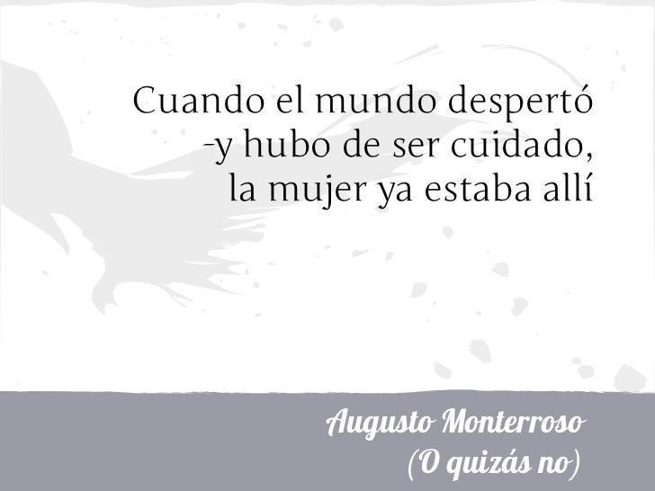 Cuando el mundo despertó   -y hubo de ser cuidado,     la mujer ya estaba allí           Augusto Monterroso               ...