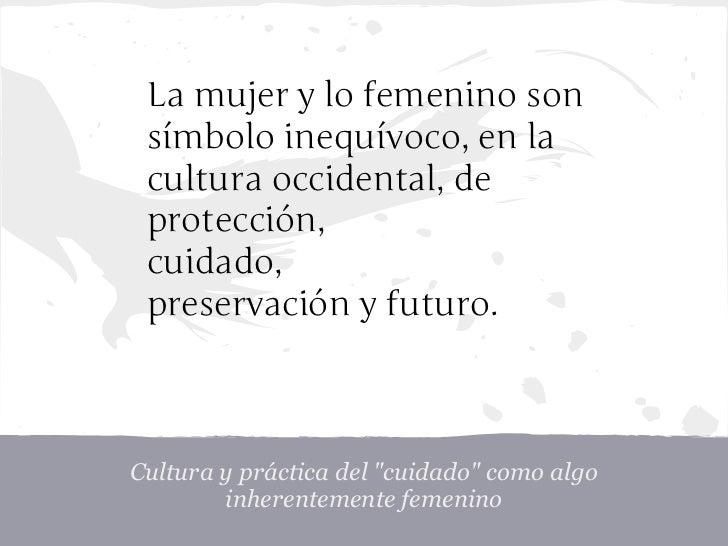 La mujer y lo femenino son símbolo inequívoco, en la cultura occidental, de protección, cuidado, preservación y futuro.Cul...