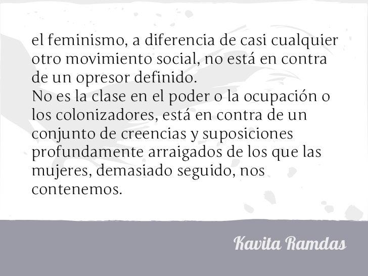 el feminismo, a diferencia de casi cualquierotro movimiento social, no está en contrade un opresor definido.No es la clase...
