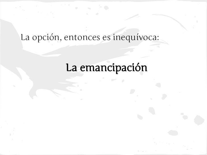 La opción, entonces es inequívoca:           La emancipación