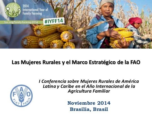 Las Mujeres Rurales y el Marco Estratégico de la FAO  I Conferencia sobre Mujeres Rurales de América  Latina y Caribe en e...