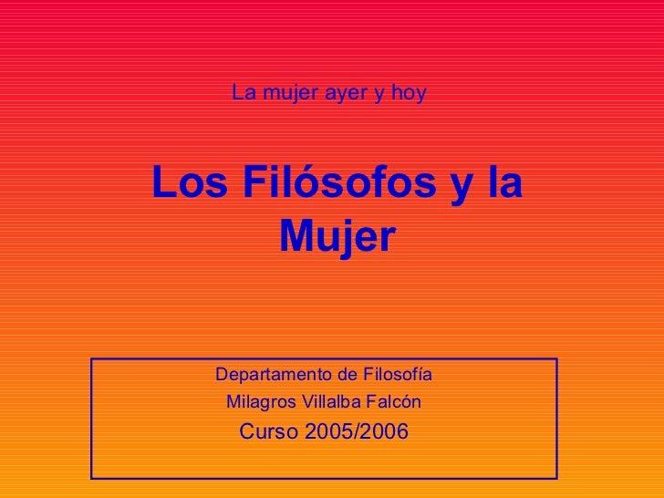 La mujer ayer y hoyLos Filósofos y la      Mujer   Departamento de Filosofía    Milagros Villalba Falcón     Curso 2005/2006