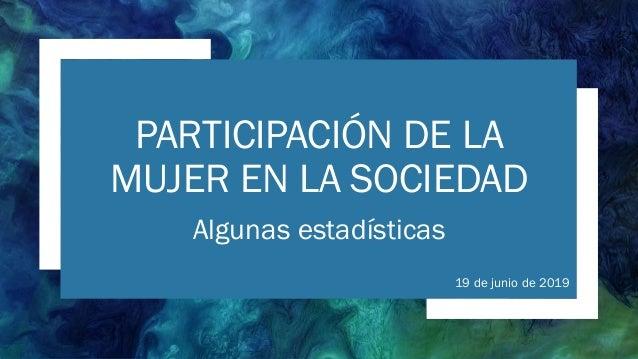 PARTICIPACIÓN DE LA MUJER EN LA SOCIEDAD Algunas estadísticas 19 de junio de 2019