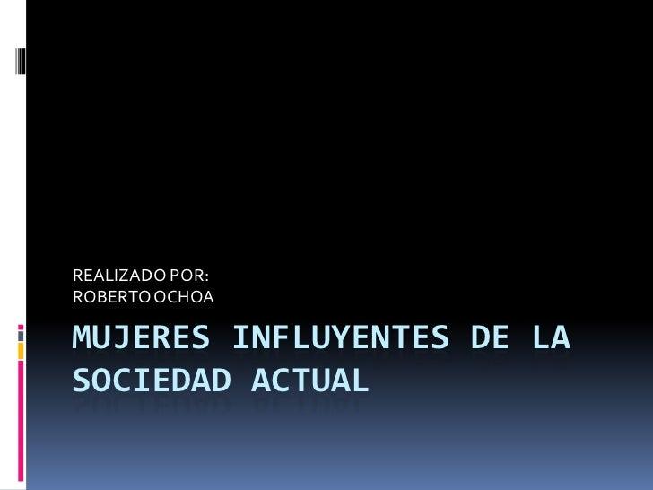 REALIZADO POR:ROBERTO OCHOAMUJERES INFLUYENTES DE LASOCIEDAD ACTUAL