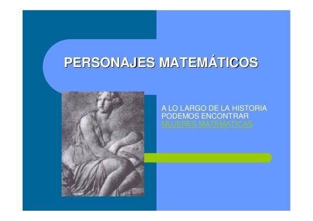 PERSONAJES MATEMPERSONAJES MATEMÁÁTICOSTICOS A LO LARGO DE LA HISTORIA PODEMOS ENCONTRAR MUJERES MATEMATICAS