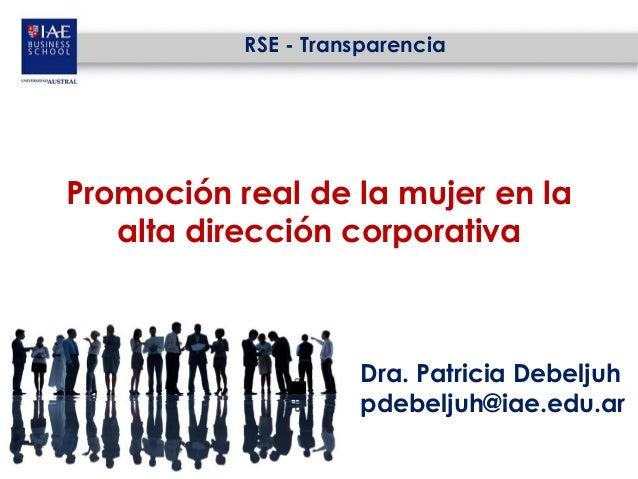 RSE - TransparenciaPromoción real de la mujer en la   alta dirección corporativa                     Dra. Patricia Debelju...