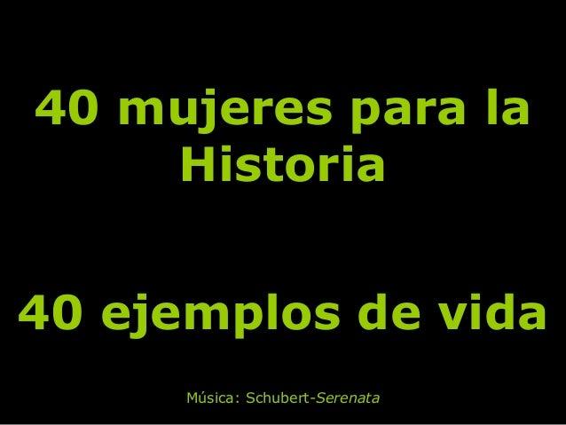 40 mujeres para la40 mujeres para laHistoriaHistoria40 ejemplos de vida40 ejemplos de vidaMúsica: Schubert-Serenata