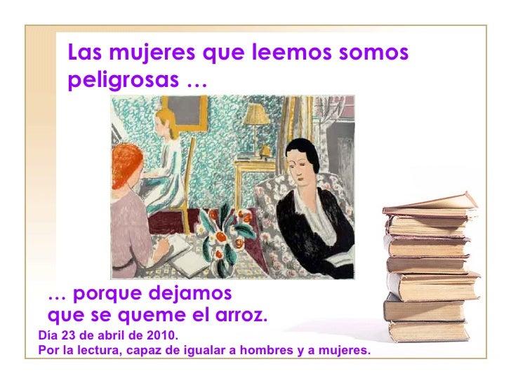 Las mujeres que leemos somos    peligrosas … … porque dejamos que se queme el arroz.Día 23 de abril de 2010.Por la lectura...