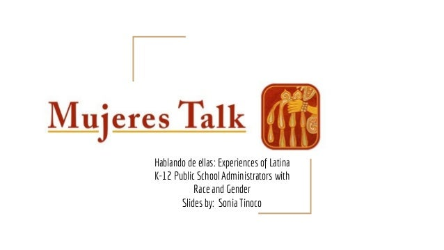 Mujeres Talk Hablando de ellas: Experiences of Latina K-12 Public School Administrators with Race and Gender Slides by: So...
