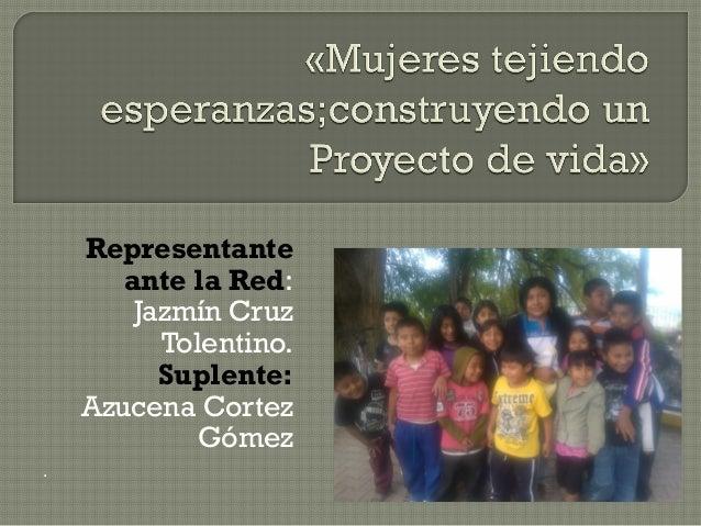 Representante ante la Red: Jazmín Cruz Tolentino. Suplente: Azucena Cortez Gómez .