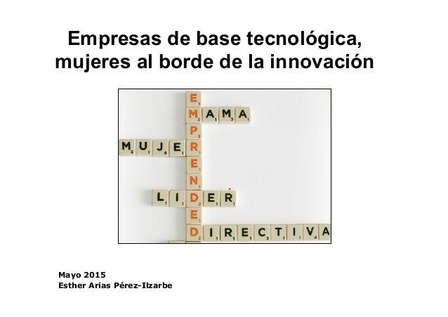 1 Empresas de base tecnológica, mujeres al borde de la innovación Mayo 2015 Esther Arias Pérez-Ilzarbe