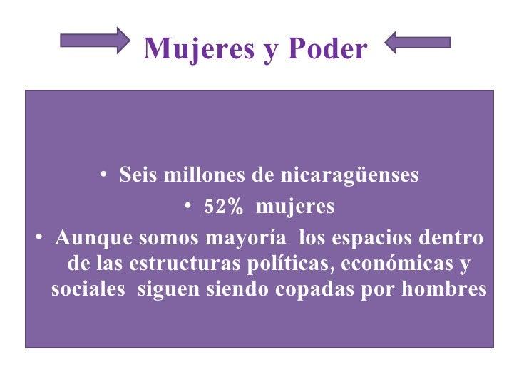 Mujeres y Poder  <ul><li>Seis millones de nicaragüenses </li></ul><ul><li>52% mujeres </li></ul><ul><li>Aunque somos mayor...