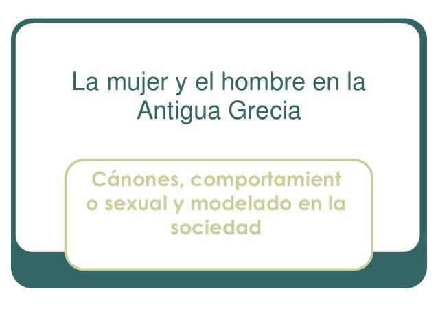 La mujer y el hombre en la Antigua Grecia Cánones, comportamient o sexual y modelado en la sociedad