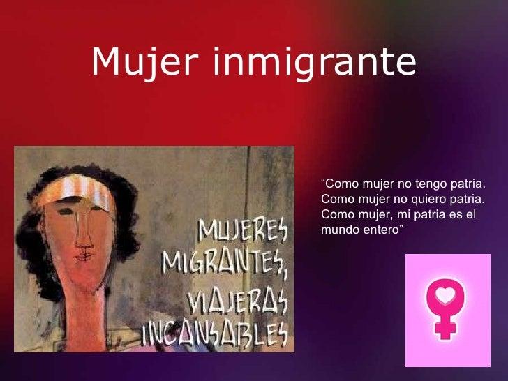"""Mujer inmigrante """" Como mujer no tengo patria. Como mujer no quiero patria. Como mujer, mi patria es el mundo entero"""""""