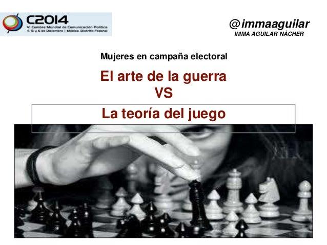 Mujeres en campaña electoral  El arte de la guerra  VS  La teoría del juego  @immaaguilar  IMMA AGUILAR NÀCHER