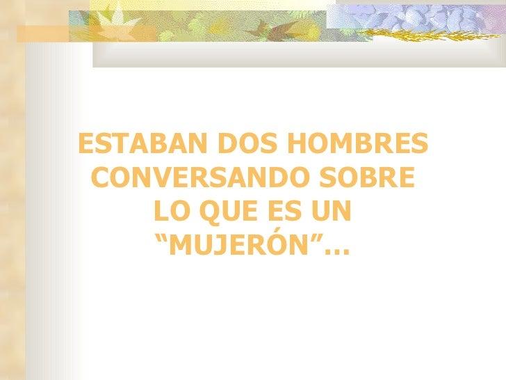 """ESTABAN DOS HOMBRES CONVERSANDO SOBRE    LO QUE ES UN    """"MUJERÓN""""…"""