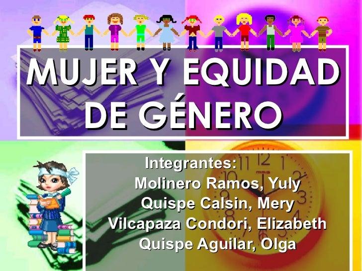 MUJER Y EQUIDAD DE GÉNERO Integrantes:  Molinero Ramos, Yuly Quispe Calsin, Mery Vilcapaza Condori, Elizabeth Quispe Aguil...