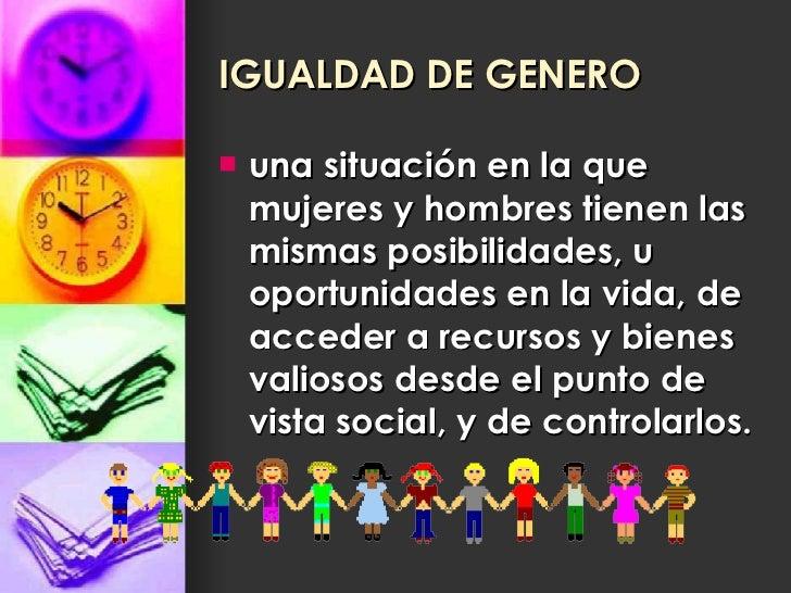 IGUALDAD DE GENERO <ul><li>una situación en la que mujeres y hombres tienen las mismas posibilidades, u oportunidades en l...