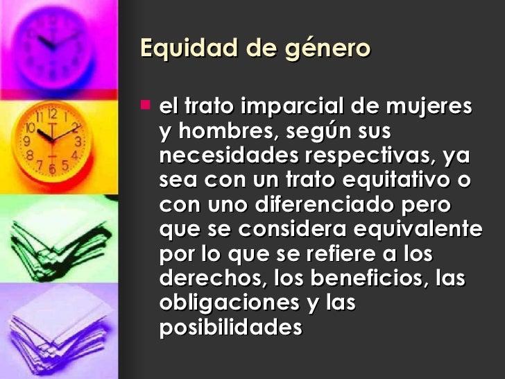 Equidad de género   <ul><li>el trato imparcial de mujeres y hombres, según sus necesidades respectivas, ya sea con un trat...
