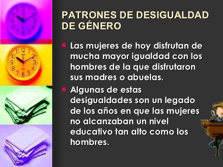 PATRONES DE DESIGUALDAD DE GÉNERO <ul><li>Las mujeres de hoy disfrutan de mucha mayor igualdad con los hombres de la que d...