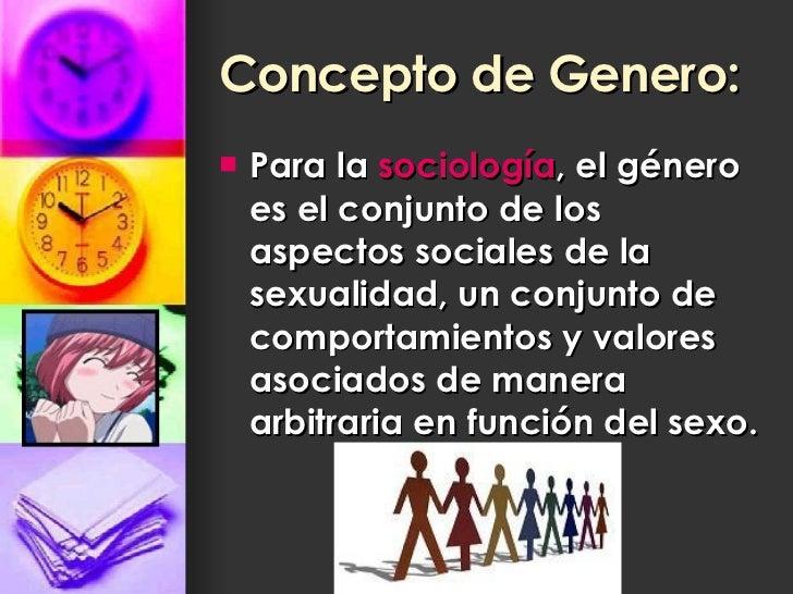 Concepto de Genero: <ul><li>Para la  sociología , el género es el conjunto de los aspectos sociales de la sexualidad, un c...