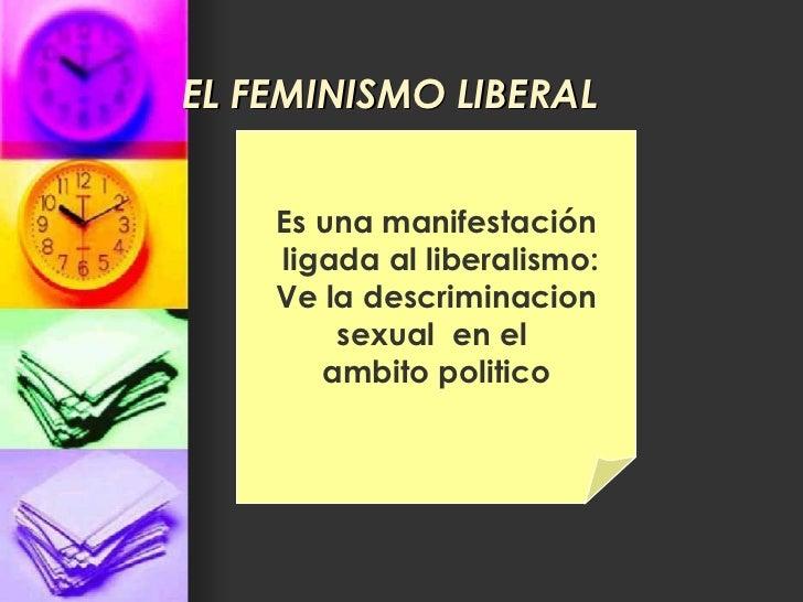 EL FEMINISMO LIBERAL Es una manifestación ligada al liberalismo: Ve la descriminacion sexual  en el  ambito politico