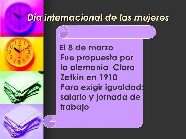 Día internacional de las mujeres El 8 de marzo Fue propuesta por la alemania  Clara  Zetkin en 1910 Para exigir igualdad: ...