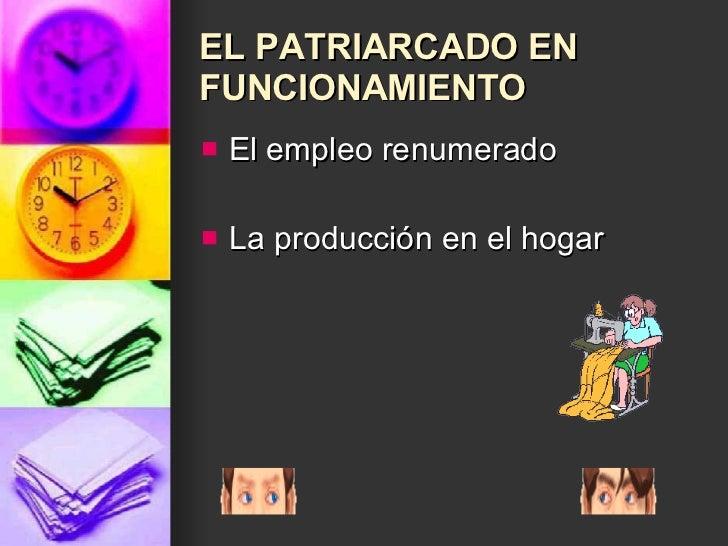EL PATRIARCADO EN FUNCIONAMIENTO <ul><li>El empleo renumerado </li></ul><ul><li>La producción en el hogar </li></ul>