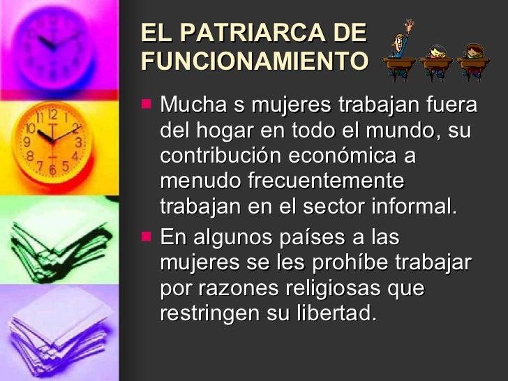 EL PATRIARCA DE FUNCIONAMIENTO <ul><li>Mucha s mujeres trabajan fuera del hogar en todo el mundo, su contribución económic...