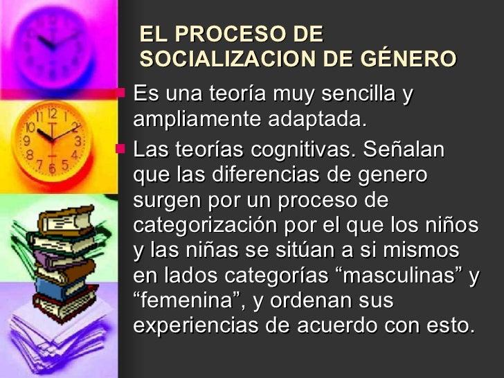 EL PROCESO DE SOCIALIZACION DE GÉNERO   <ul><li>Es una teoría muy sencilla y ampliamente adaptada. </li></ul><ul><li>Las t...