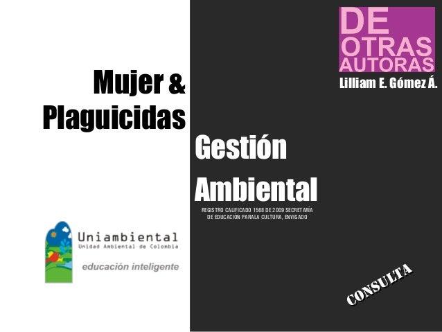 Gestión Ambiental Mujer & Plaguicidas REGISTRO CALIFICADO 1568 DE 2009 SECRETARÍA DE EDUCACIÓN PARALA CULTURA, ENVIGADO Li...