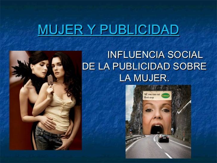 MUJER Y PUBLICIDAD          INFLUENCIA SOCIAL     DE LA PUBLICIDAD SOBRE            LA MUJER.